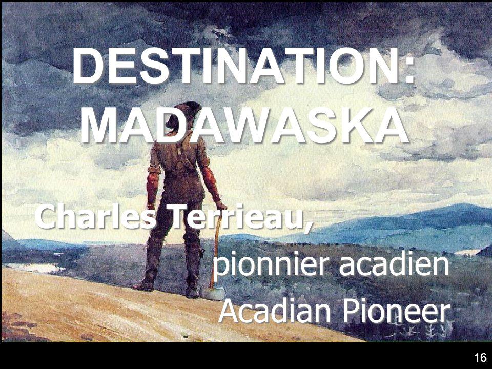 DESTINATION: MADAWASKA Charles Terrieau, pionnier acadien Acadian Pioneer 16