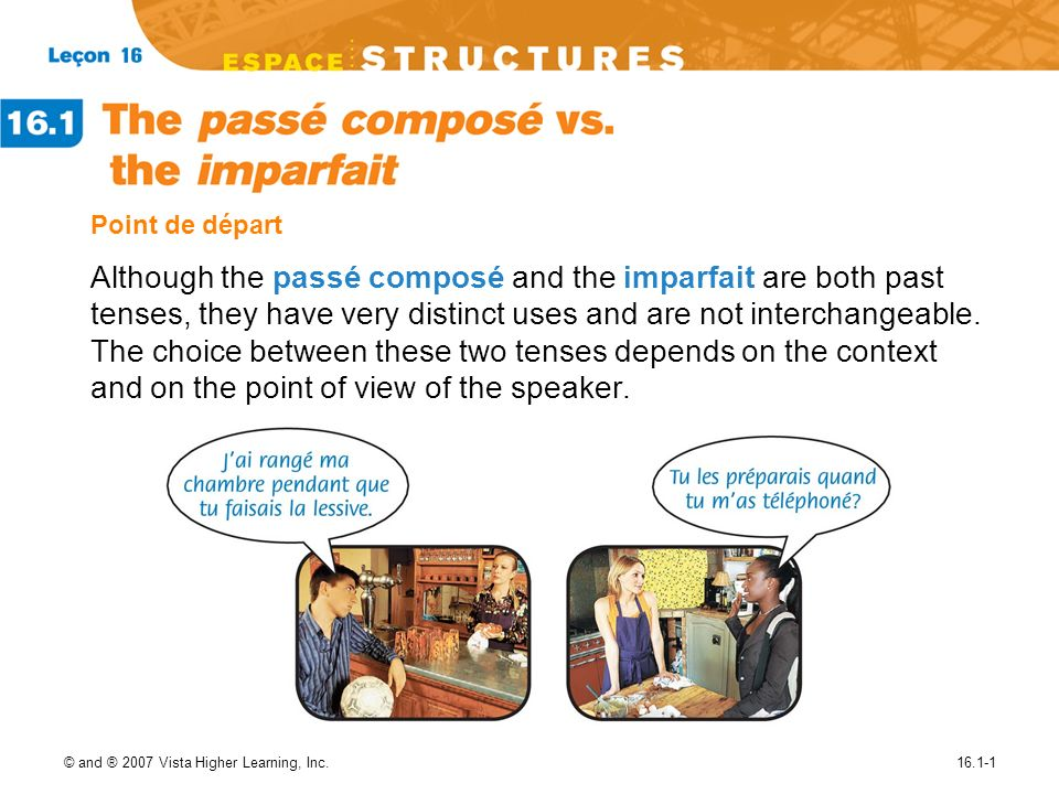 © and ® 2007 Vista Higher Learning, Inc.16.1-1 Point de départ Although the passé composé and the imparfait are both past tenses, they have very disti