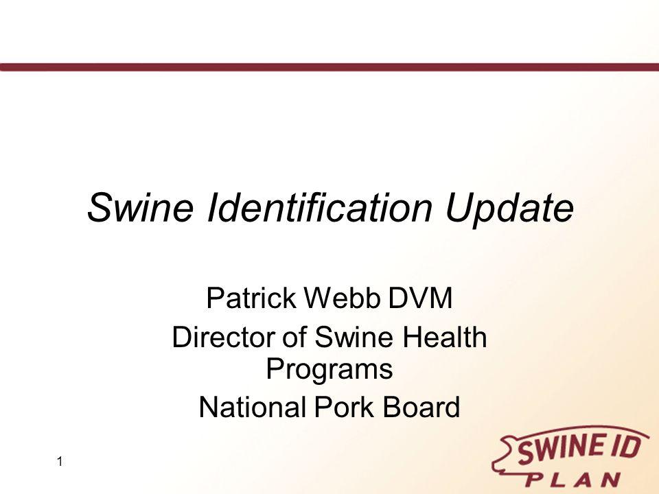 1 Swine Identification Update Patrick Webb DVM Director of Swine Health Programs National Pork Board