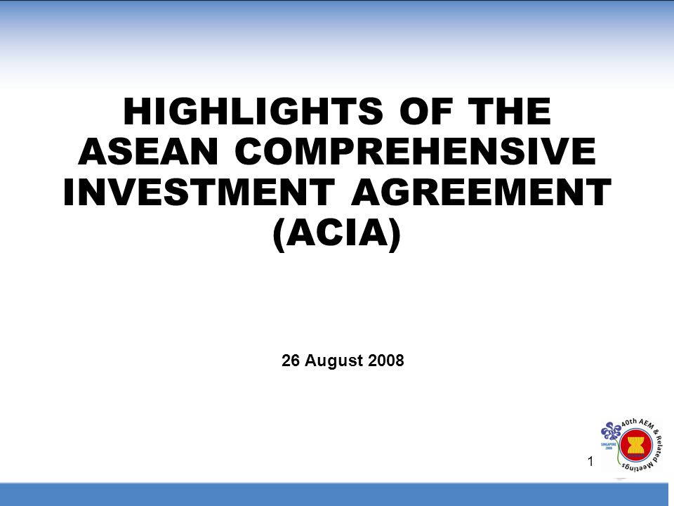 1 HIGHLIGHTS OF THE ASEAN COMPREHENSIVE INVESTMENT AGREEMENT (ACIA) 26 August 2008