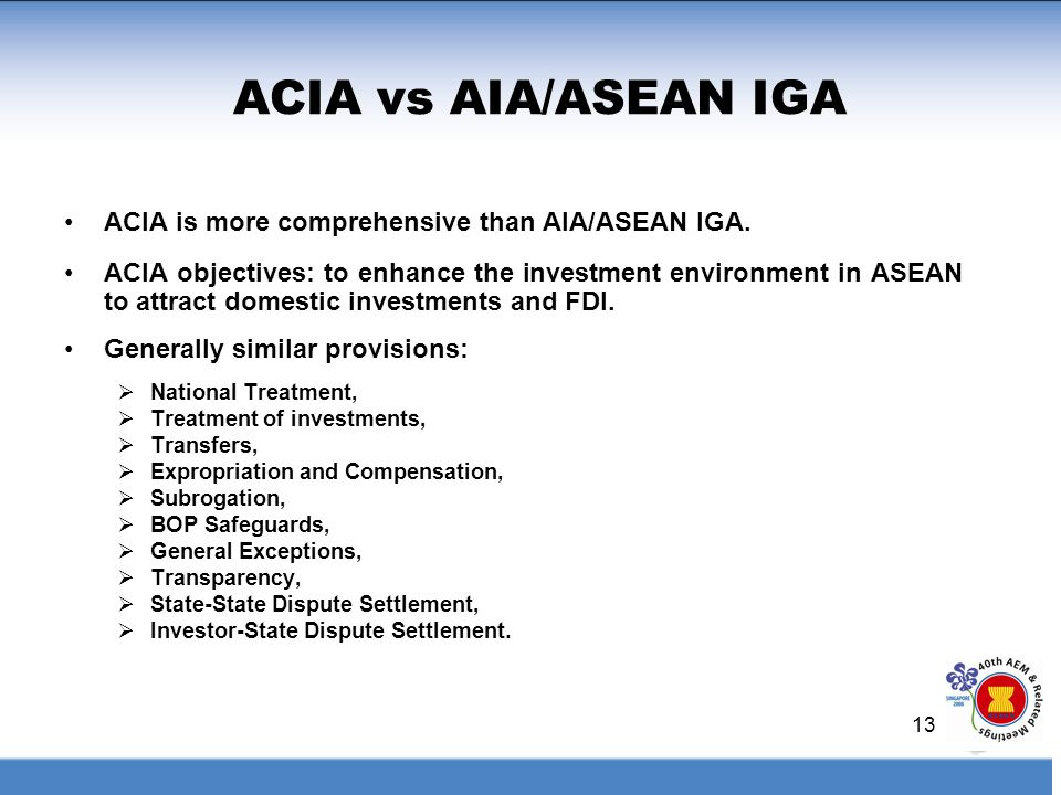 13 ACIA vs AIA/ASEAN IGA ACIA is more comprehensive than AIA/ASEAN IGA. ACIA objectives: to enhance the investment environment in ASEAN to attract dom