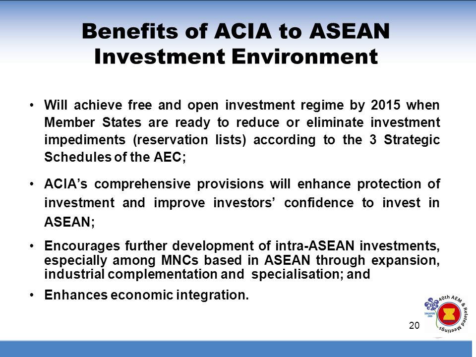 20 Benefits of ACIA to ASEAN Investment Environment Will achieve free and open investment regime by 2015 when Member States are ready to reduce or eli