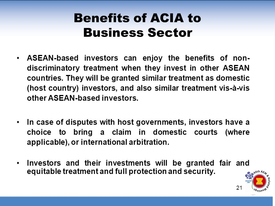 21 Benefits of ACIA to Business Sector ASEAN-based investors can enjoy the benefits of non- discriminatory treatment when they invest in other ASEAN c