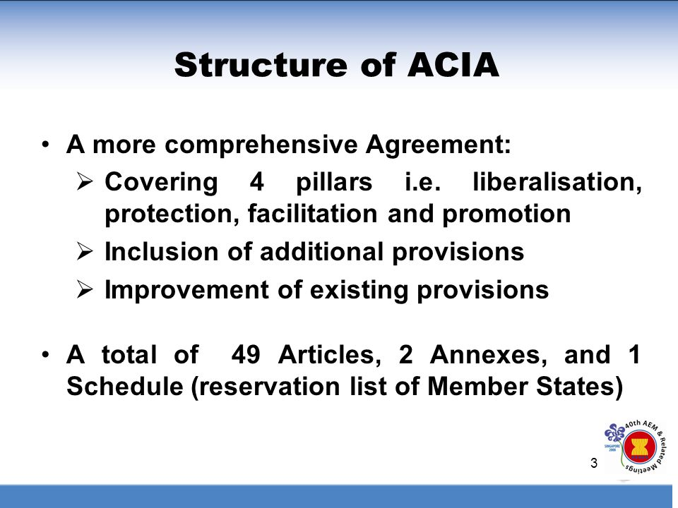 3 Structure of ACIA A more comprehensive Agreement: Covering 4 pillars i.e. liberalisation, protection, facilitation and promotion Inclusion of additi