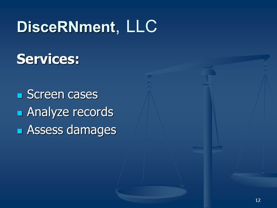 12 DisceRNment DisceRNment, LLC Services: Screen cases Screen cases Analyze records Analyze records Assess damages Assess damages