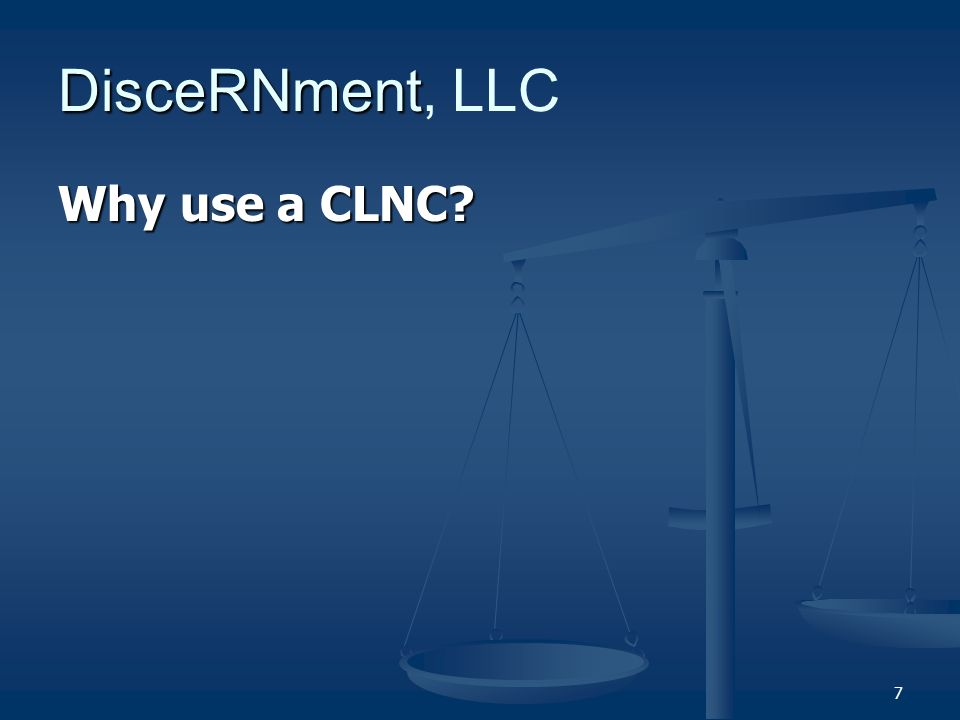 7 DisceRNment DisceRNment, LLC Why use a CLNC
