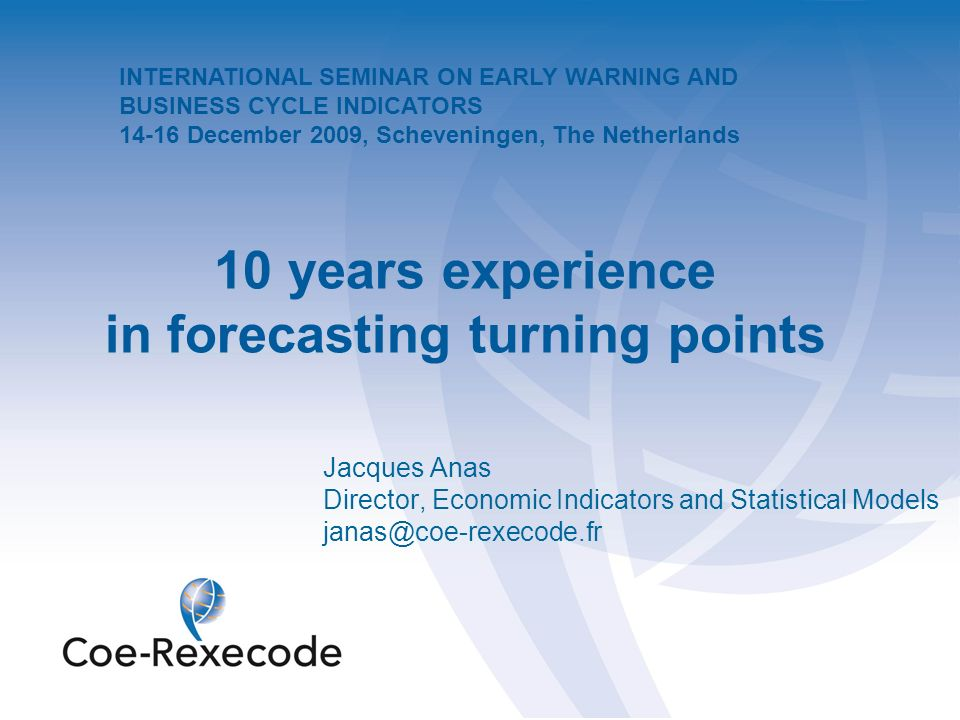 10 years experience in forecasting turning points Jacques Anas Director, Economic Indicators and Statistical Models janas@coe-rexecode.fr INTERNATIONAL SEMINAR ON EARLY WARNING AND BUSINESS CYCLE INDICATORS 14-16 December 2009, Scheveningen, The Netherlands