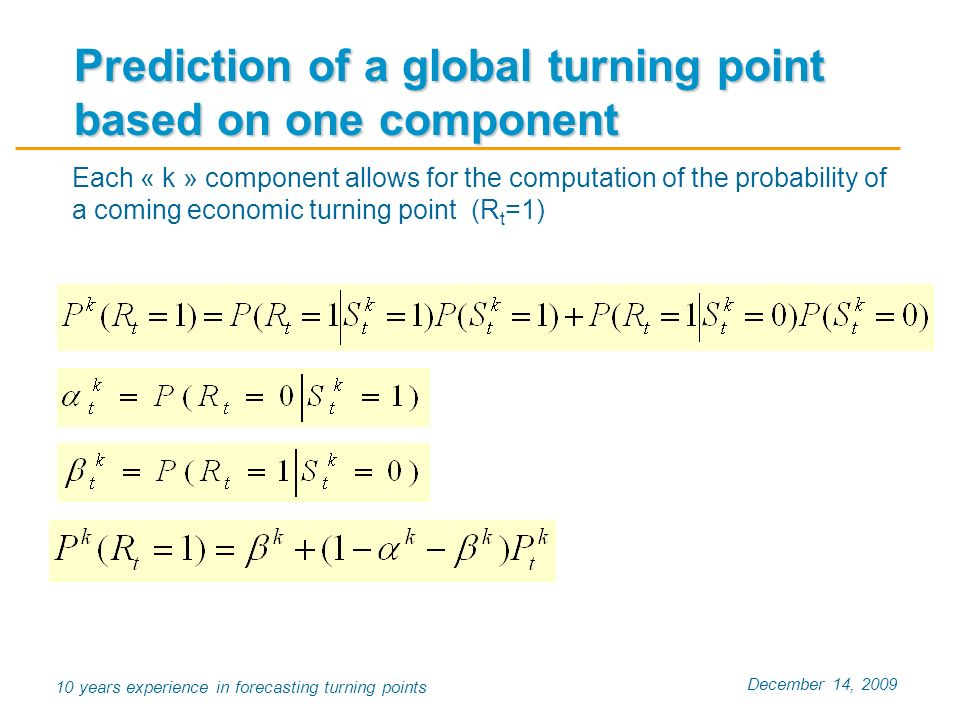 December 14, 2009 10 years experience in forecasting turning points Each « k » component allows for the computation of the probability of a coming economic turning point (R t =1) Prediction of a global turning point based on one component