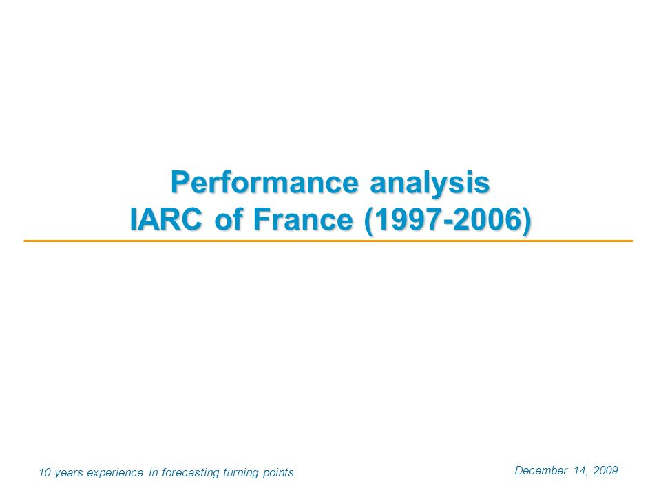 December 14, 2009 10 years experience in forecasting turning points Performance analysis IARC of France (1997-2006)