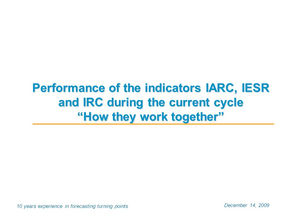 December 14, 2009 10 years experience in forecasting turning points Performance of the indicators IARC, IESR and IRC during the current cycle How they
