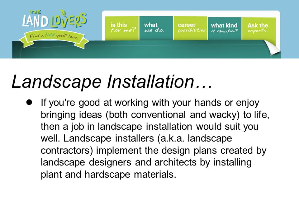 Landscape Installation… If you're good at working with your hands or enjoy bringing ideas (both conventional and wacky) to life, then a job in landsca