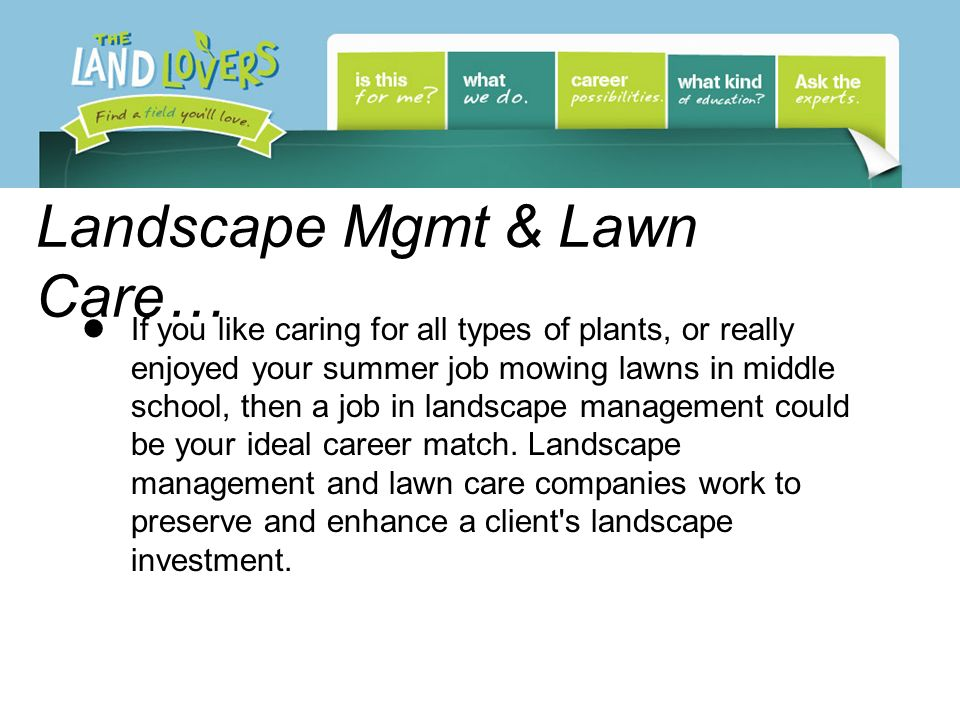 Landscape Mgmt & Lawn Care… If you like caring for all types of plants, or really enjoyed your summer job mowing lawns in middle school, then a job in landscape management could be your ideal career match.
