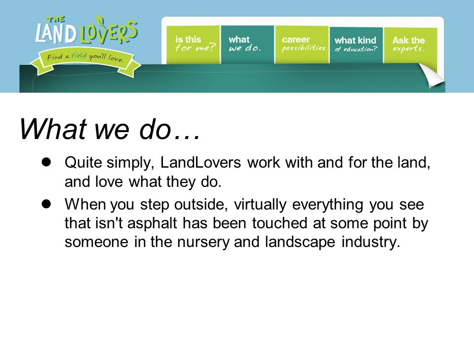 What we do… Quite simply, LandLovers work with and for the land, and love what they do. When you step outside, virtually everything you see that isn't