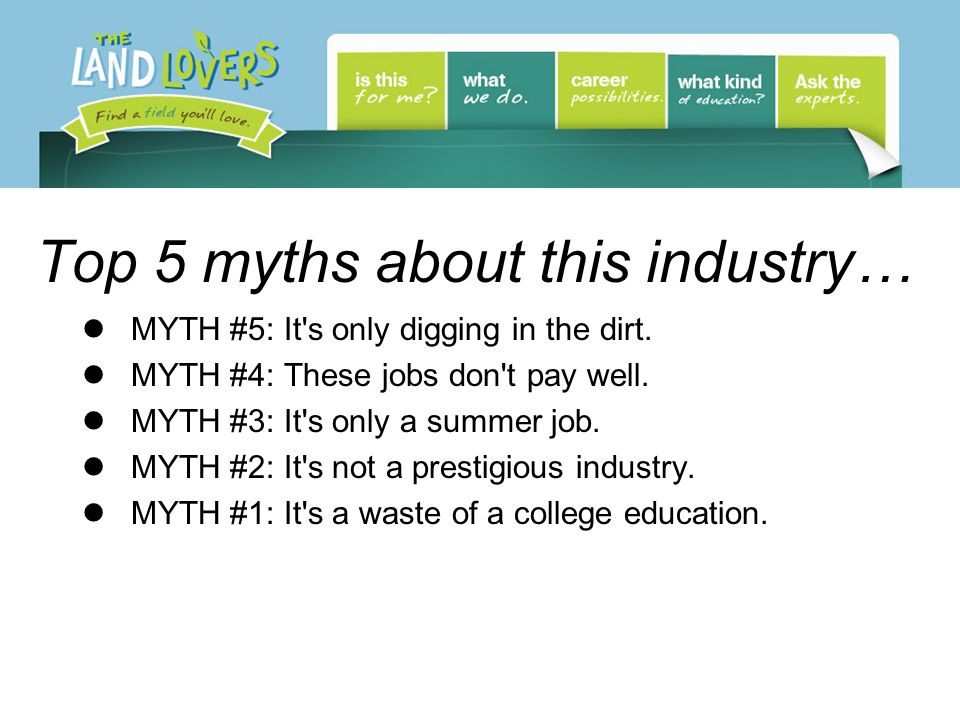 Top 5 myths about this industry… MYTH #5: It's only digging in the dirt. MYTH #4: These jobs don't pay well. MYTH #3: It's only a summer job. MYTH #2: