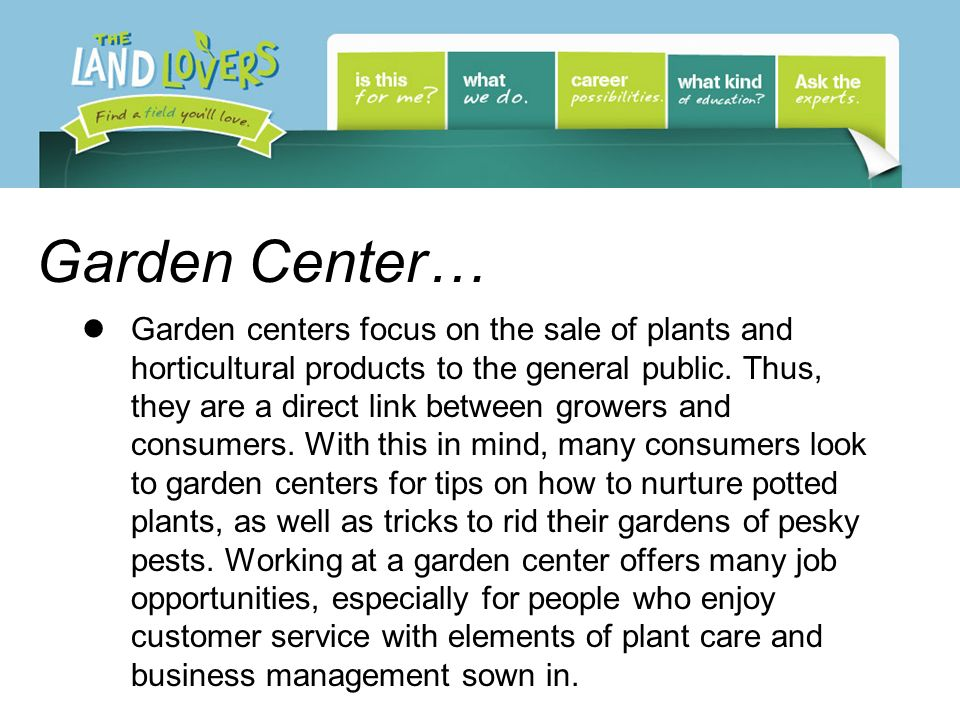 Garden Center… Garden centers focus on the sale of plants and horticultural products to the general public.