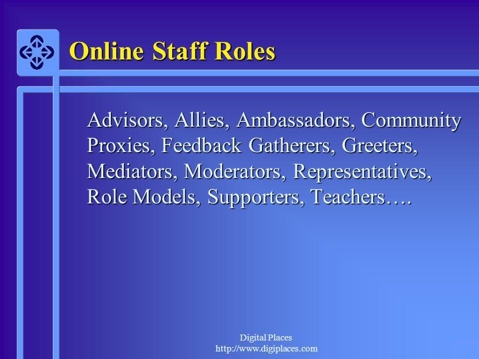 Digital Places http://www.digiplaces.com Online Staff Roles Advisors, Allies, Ambassadors, Community Proxies, Feedback Gatherers, Greeters, Mediators,
