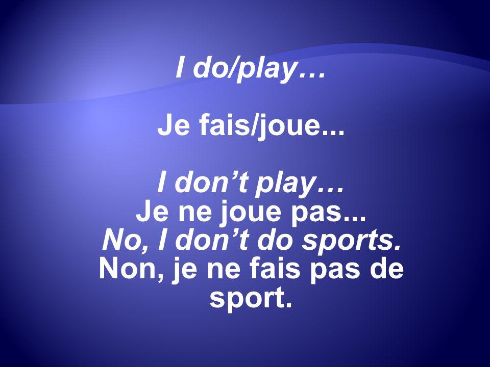 I do/play… Je fais/joue... I dont play… Je ne joue pas... No, I dont do sports. Non, je ne fais pas de sport.