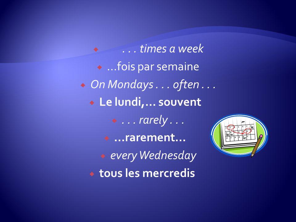 ... times a week...fois par semaine On Mondays... often... Le lundi,... souvent... rarely......rarement... every Wednesday tous les mercredis