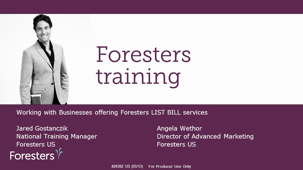 Working with Businesses offering Foresters LIST BILL services Jared GostanczikAngela Wethor National Training Manager Director of Advanced Marketing F