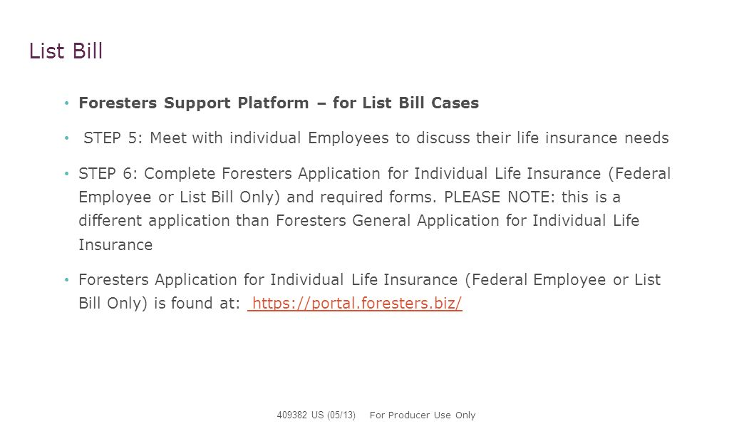 List Bill Foresters Support Platform – for List Bill Cases STEP 5: Meet with individual Employees to discuss their life insurance needs STEP 6: Comple