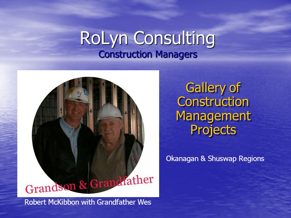 RoLyn Consulting Construction Managers Gallery of Construction Management Projects Gallery of Construction Management Projects Robert McKibbon with Grandfather Wes Okanagan & Shuswap Regions