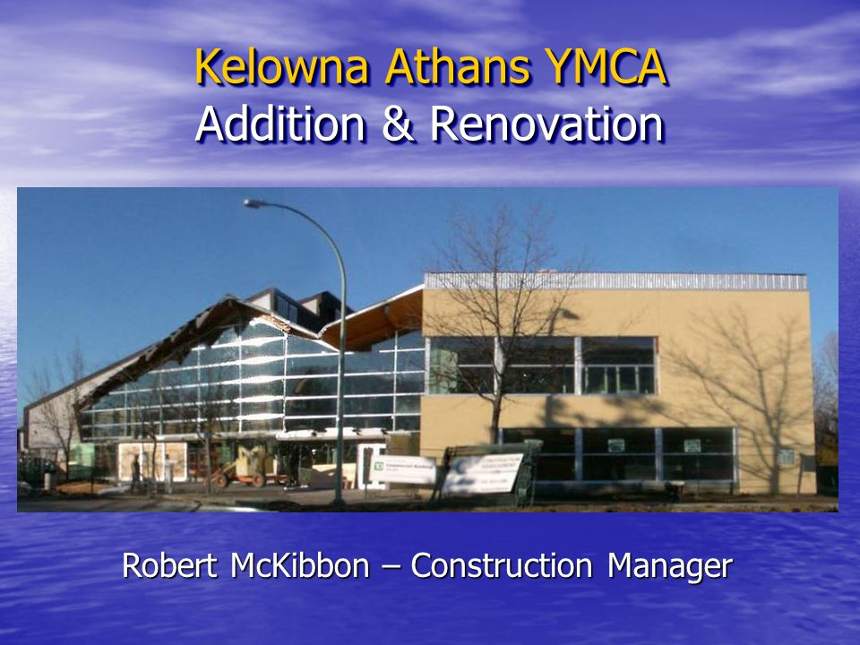 Kelowna Athans YMCA Addition & Renovation Robert McKibbon – Construction Manager
