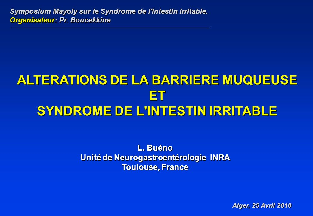 L. Buéno Unité de Neurogastroentérologie INRA Toulouse, France ALTERATIONS DE LA BARRIERE MUQUEUSE ET SYNDROME DE L'INTESTIN IRRITABLE Symposium Mayol