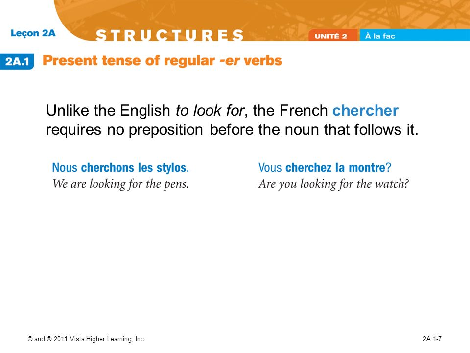 © and ® 2011 Vista Higher Learning, Inc.2A.1-7 Unlike the English to look for, the French chercher requires no preposition before the noun that follow
