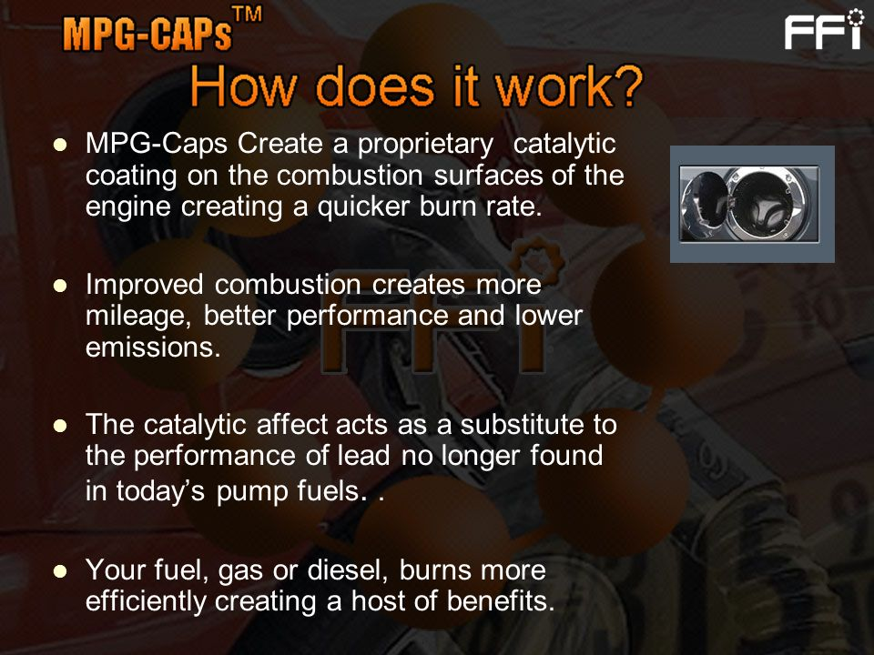 MPG-Caps Create a proprietary catalytic coating on the combustion surfaces of the engine creating a quicker burn rate. Improved combustion creates mor
