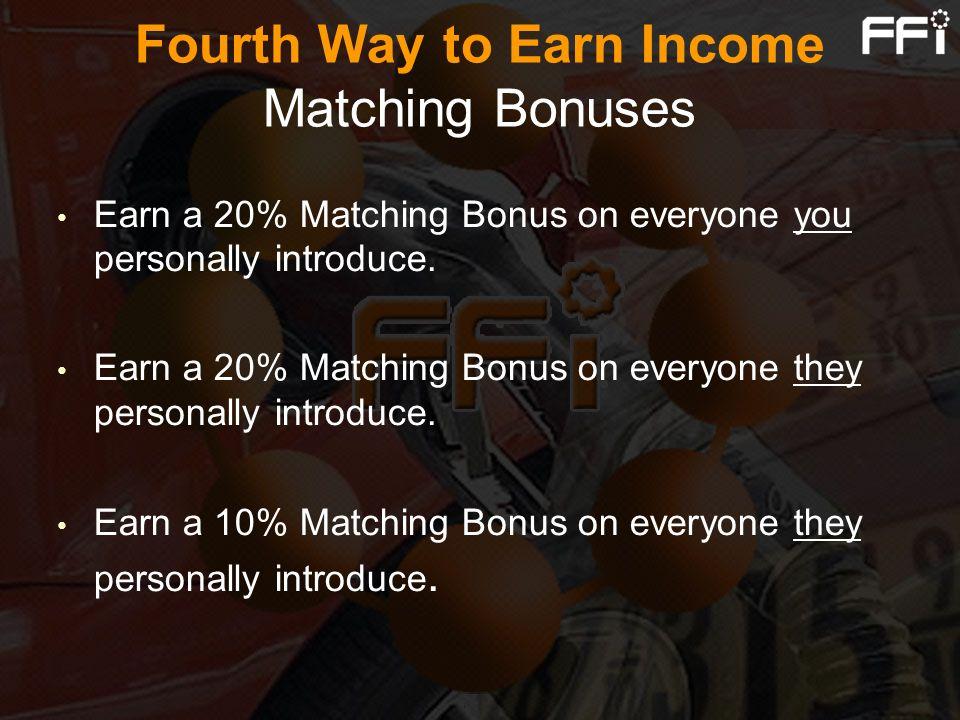 Fourth Way to Earn Income Matching Bonuses Earn a 20% Matching Bonus on everyone you personally introduce. Earn a 20% Matching Bonus on everyone they