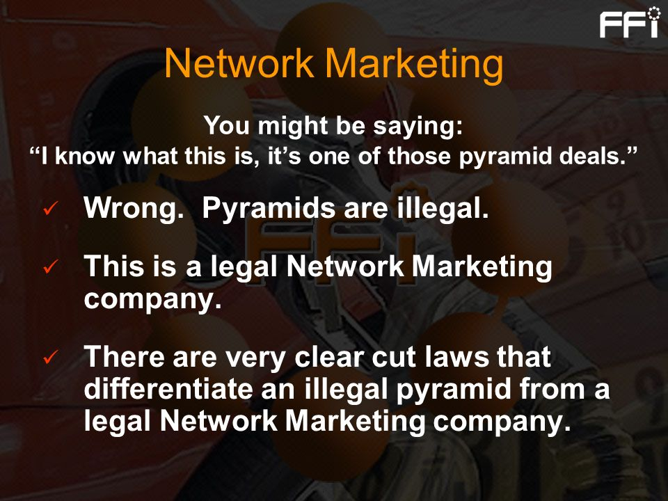 Network Marketing Wrong. Pyramids are illegal. This is a legal Network Marketing company. There are very clear cut laws that differentiate an illegal