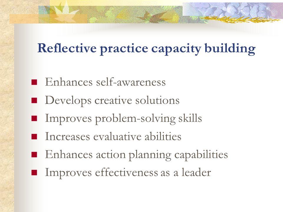 Reflective practice capacity building Enhances self-awareness Develops creative solutions Improves problem-solving skills Increases evaluative abiliti