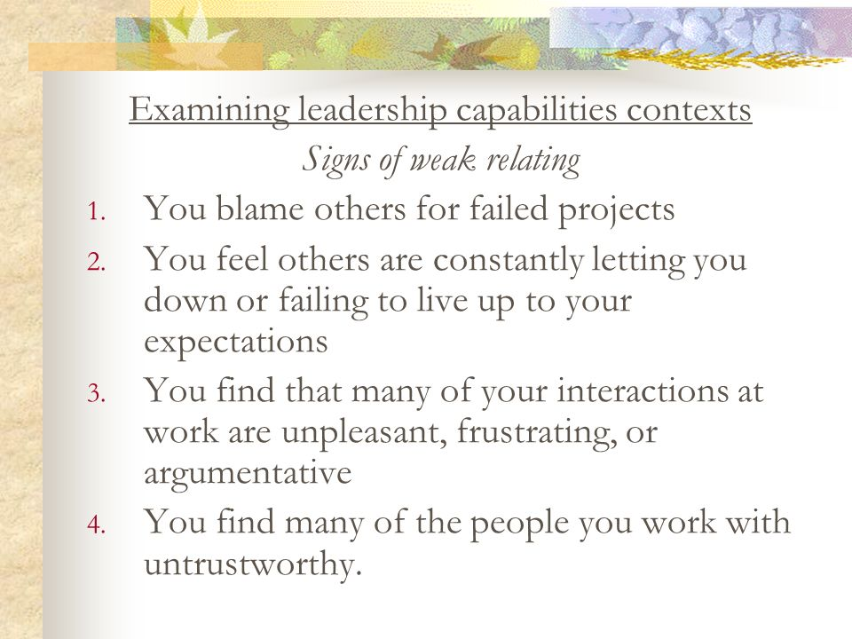 Examining leadership capabilities contexts Signs of weak relating 1. You blame others for failed projects 2. You feel others are constantly letting yo