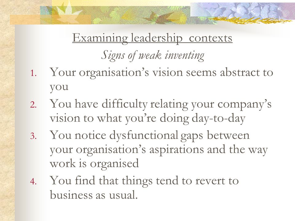 Examining leadership contexts Signs of weak inventing 1. Your organisations vision seems abstract to you 2. You have difficulty relating your companys