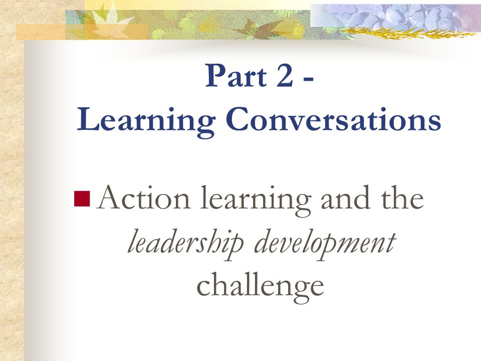 Part 2 - Learning Conversations Action learning and the leadership development challenge