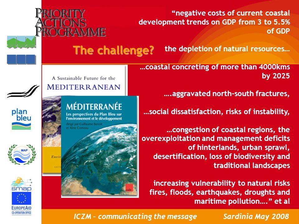 Workshop to present ICZM Policy Brief, Rabat, May 8th, 2007 LAtelier de présentation des Programmes cadres de GIZC pour le Maroc, Rabat, le 8 Mai 2007 ICZM – communicating the messageSardinia May 2008 The challenge?