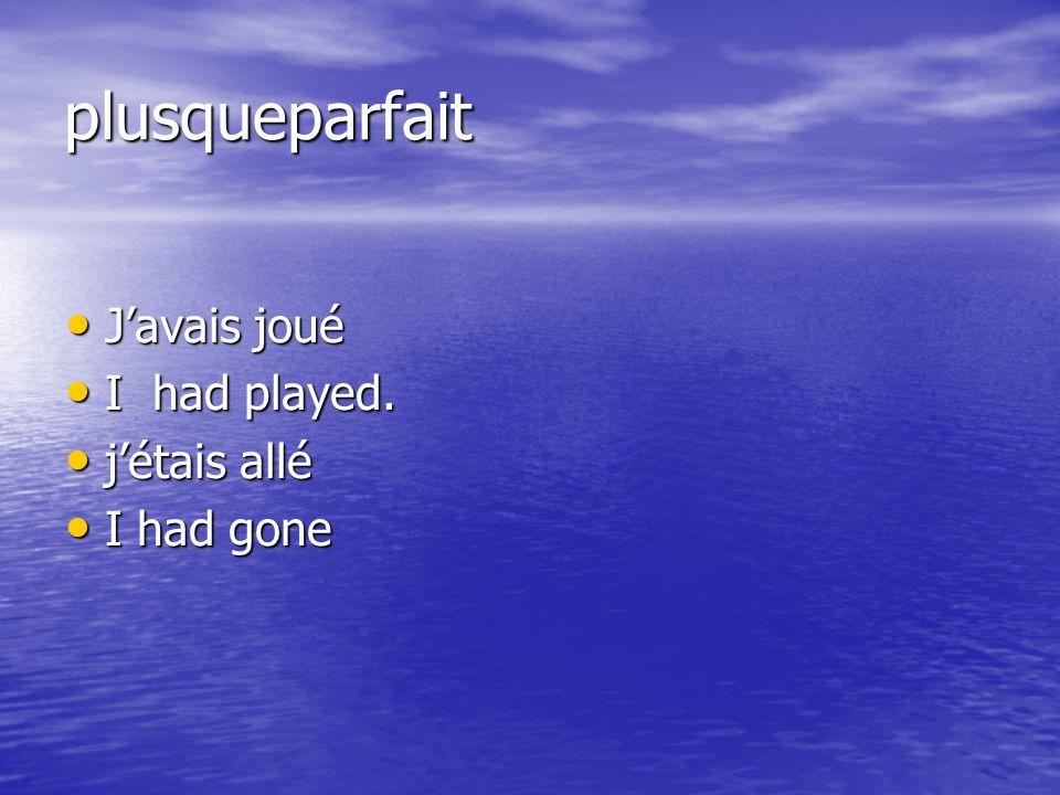 plusqueparfait Javais joué Javais joué I had played. I had played. jétais allé jétais allé I had gone I had gone