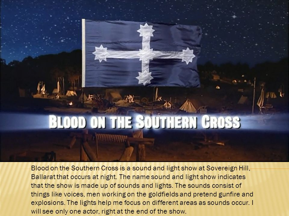 Blood on the Southern Cross is a sound and light show at Sovereign Hill, Ballarat that occurs at night. The name sound and light show indicates that t