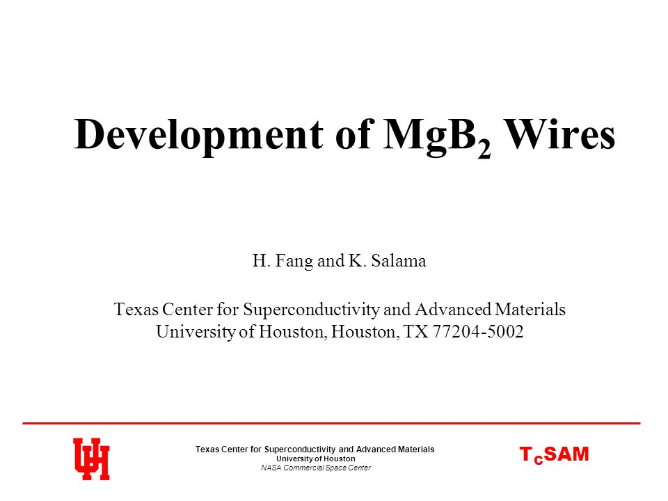 Development of MgB 2 Wires H. Fang and K. Salama Texas Center for Superconductivity and Advanced Materials University of Houston, Houston, TX 77204-50
