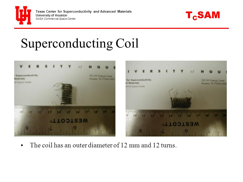 Superconducting Coil The coil has an outer diameter of 12 mm and 12 turns. Texas Center for Superconductivity and Advanced Materials University of Hou