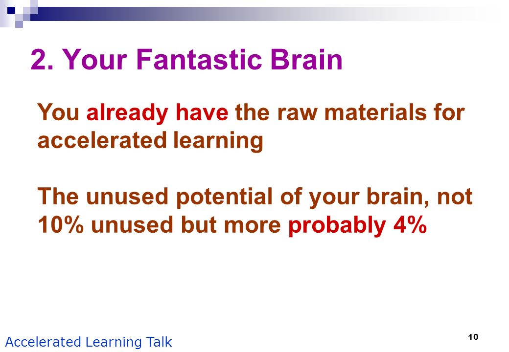 10 Accelerated Learning Talk 2. Your Fantastic Brain You already have the raw materials for accelerated learning The unused potential of your brain, n