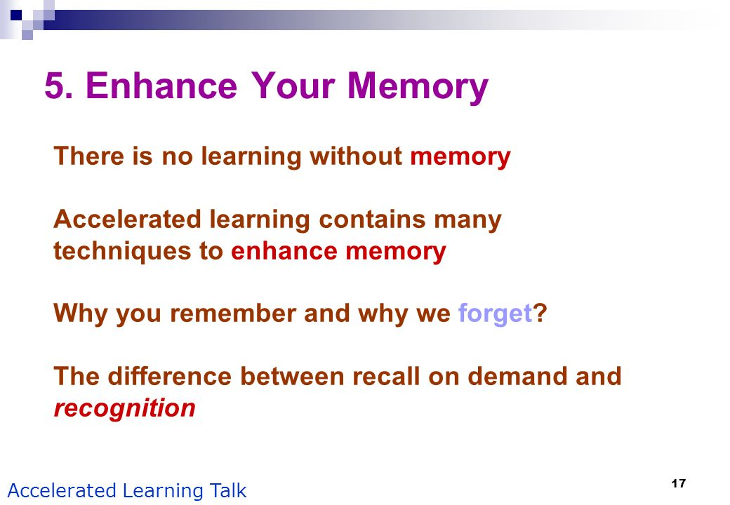 17 Accelerated Learning Talk 5. Enhance Your Memory There is no learning without memory Accelerated learning contains many techniques to enhance memor