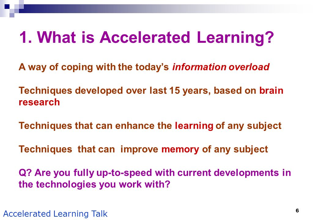 6 Accelerated Learning Talk 1. What is Accelerated Learning? A way of coping with the todays information overload Techniques developed over last 15 ye
