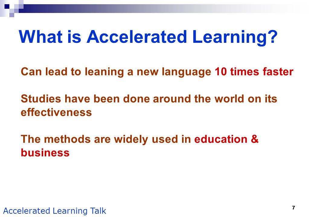 7 Accelerated Learning Talk What is Accelerated Learning? Can lead to leaning a new language 10 times faster Studies have been done around the world o