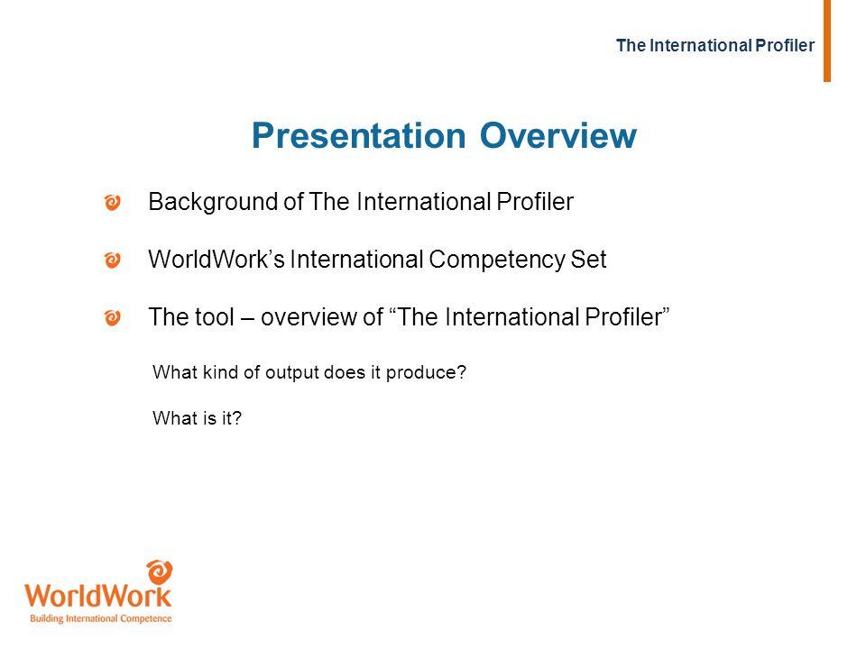 Background of The International Profiler WorldWorks International Competency Set The tool – overview of The International Profiler What kind of output