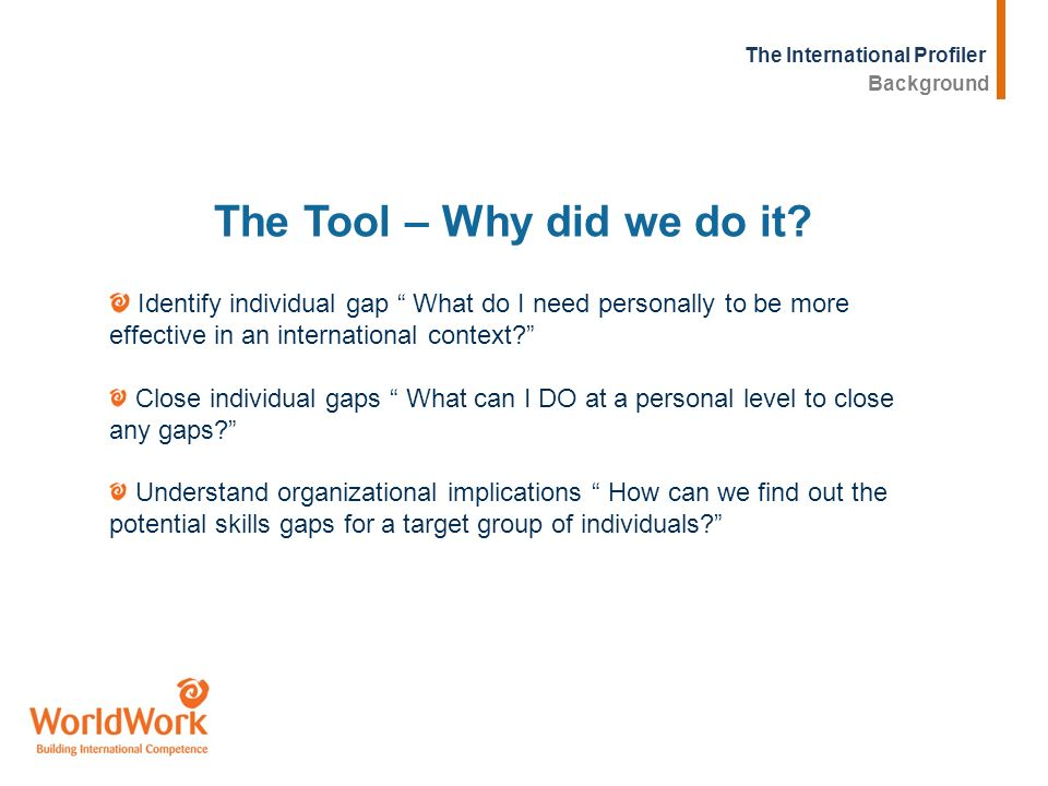 The International Profiler Identify individual gap What do I need personally to be more effective in an international context? Close individual gaps W