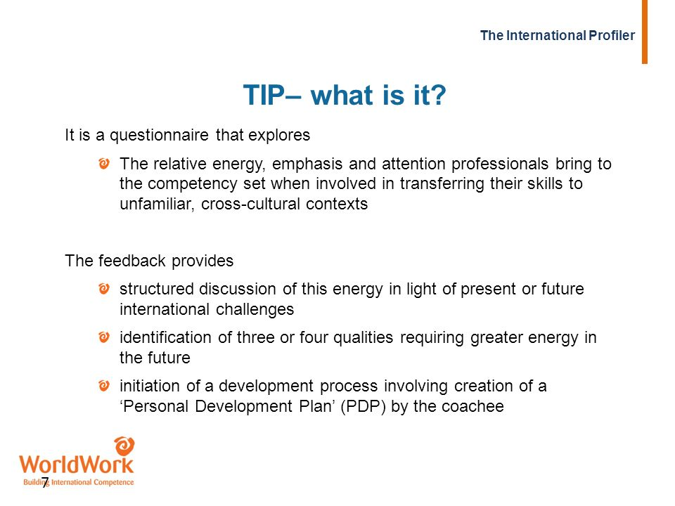 The International Profiler 7 TIP– what is it? It is a questionnaire that explores The relative energy, emphasis and attention professionals bring to t