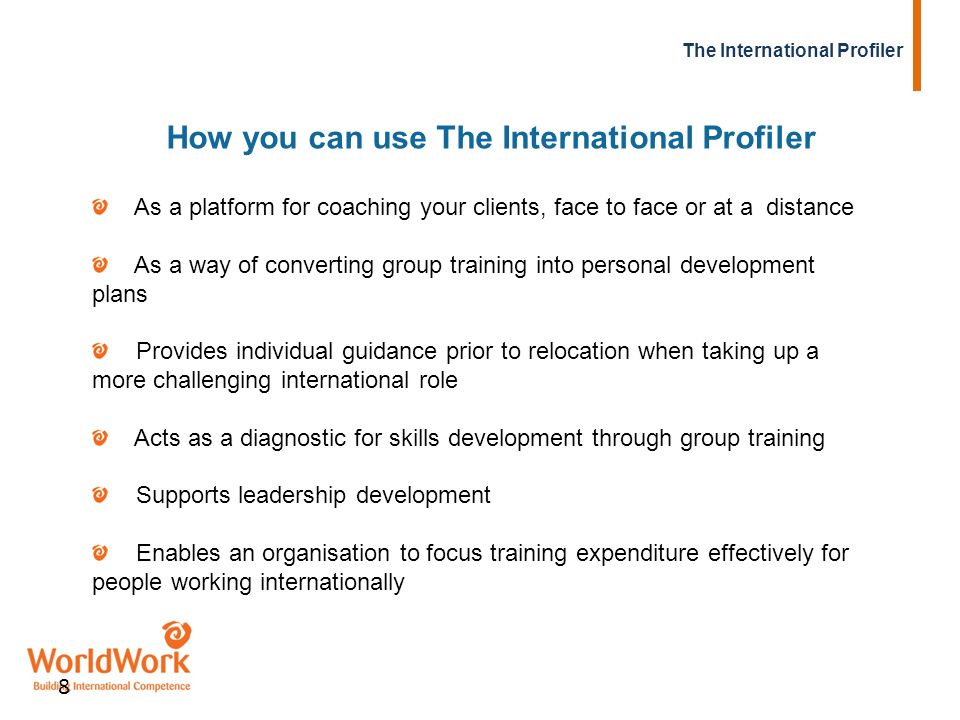 The International Profiler 8 How you can use The International Profiler As a platform for coaching your clients, face to face or at a distance As a wa