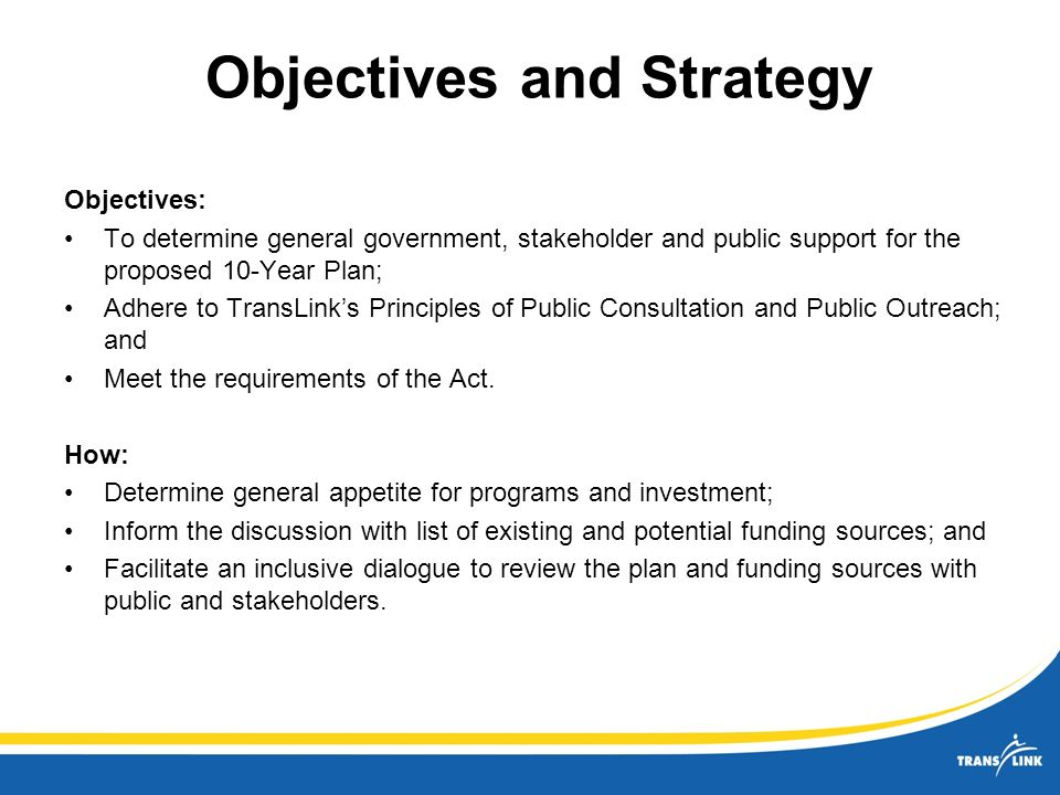 Objectives and Strategy Objectives: To determine general government, stakeholder and public support for the proposed 10-Year Plan; Adhere to TransLinks Principles of Public Consultation and Public Outreach; and Meet the requirements of the Act.
