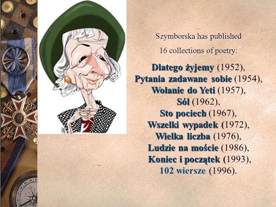 Szymborska has published 16 collections of poetry: Dlatego żyjemy Pytania zadawane sobie Wołanie do Yeti Sól Sto pociech Wszelki wypadek Wielka liczba Ludzie na moście Koniec i początek Dlatego żyjemy (1952), Pytania zadawane sobie (1954), Wołanie do Yeti (1957), Sól (1962), Sto pociech (1967), Wszelki wypadek (1972), Wielka liczba (1976), Ludzie na moście (1986), Koniec i początek (1993), 102 wiersze (1996).